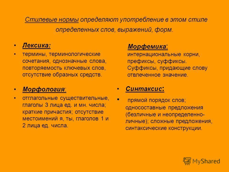 Стилевые нормы определяют употребление в этом стиле определенных слов, выражений, форм. Лексика: термины, терминологические сочетания, однозначные слова, повторяемость ключевых слов, отсутствие образных средств. Морфемика : интернациональные корни, п