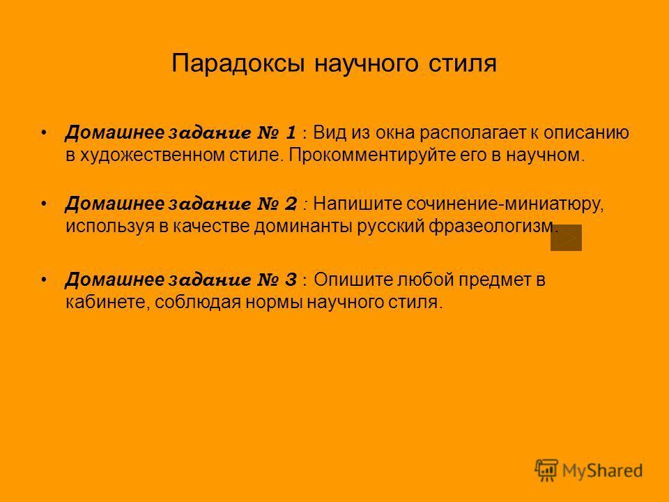 Парадоксы научного стиля Домашнее з адание 1 : Вид из окна располагает к описанию в художественном стиле. Прокомментируйте его в научном. Домашнее з адание 2 : Напишите сочинение-миниатюру, используя в качестве доминанты русский фразеологизм. Домашне