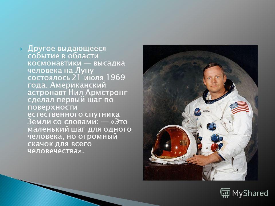 Другое выдающееся событие в области космонавтики высадка человека на Луну состоялось 21 июля 1969 года. Американский астронавт Нил Армстронг сделал первый шаг по поверхности естественного спутника Земли со словами: «Это маленький шаг для одного челов