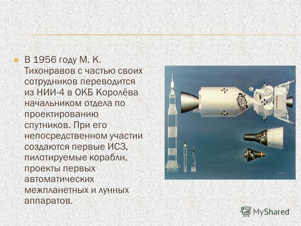 В 1956 году М. К. Тихонравов с частью своих сотрудников переводится из НИИ-4 в ОКБ Королёва начальником отдела по проектированию спутников. При его непосредственном участии создаются первые ИСЗ, пилотируемые корабли, проекты первых автоматических меж