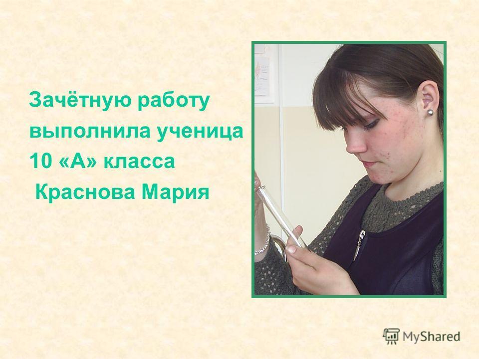 Зачётную работу выполнила ученица 10 «А» класса Краснова Мария
