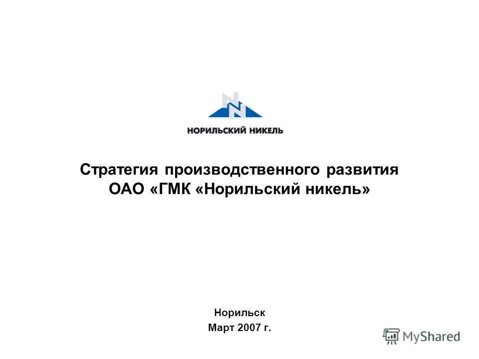 Стратегия производственного развития ОАО «ГМК «Норильский никель» Норильск Март 2007 г.