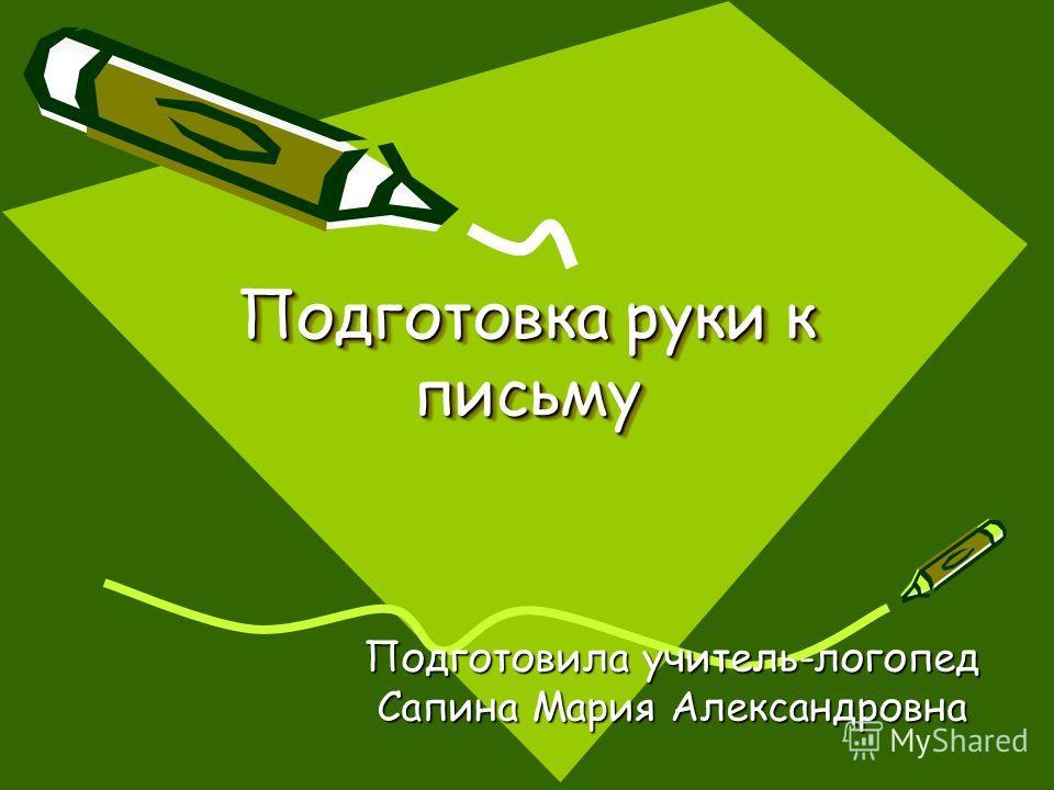 Подготовка руки к письму Подготовка руки к письму Подготовила учитель-логопед Сапина Мария Александровна