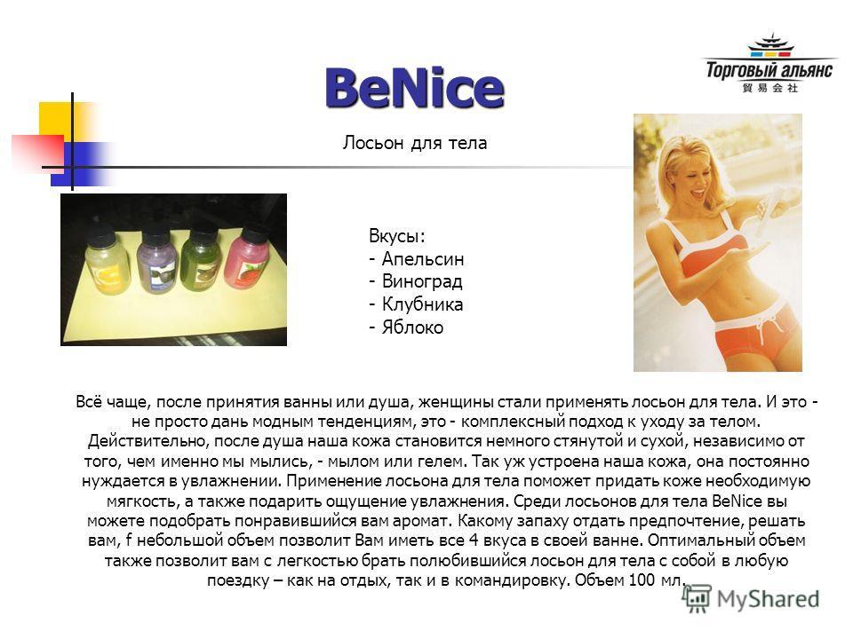 BeNice Лосьон для тела Всё чаще, после принятия ванны или душа, женщины стали применять лосьон для тела. И это - не просто дань модным тенденциям, это - комплексный подход к уходу за телом. Действительно, после душа наша кожа становится немного стяну