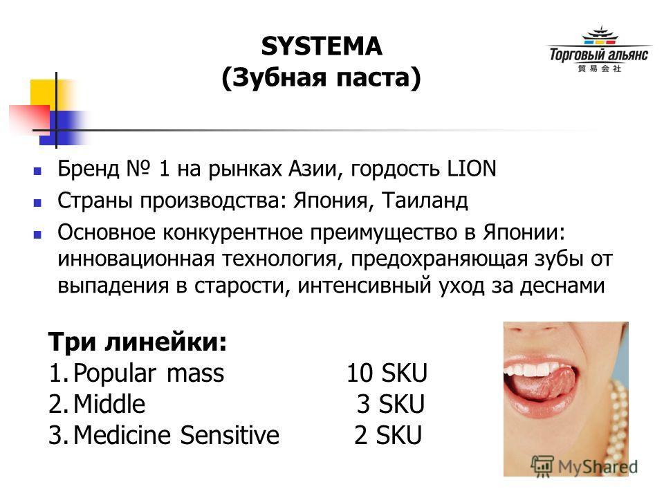 SYSTEMA (Зубная паста) Три линейки: 1.Popular mass 10 SKU 2.Middle 3 SKU 3.Medicine Sensitive 2 SKU Бренд 1 на рынках Азии, гордость LION Страны производства: Япония, Таиланд Основное конкурентное преимущество в Японии: инновационная технология, пред