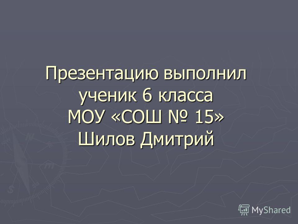 Презентацию выполнил ученик 6 класса МОУ «СОШ 15» Шилов Дмитрий