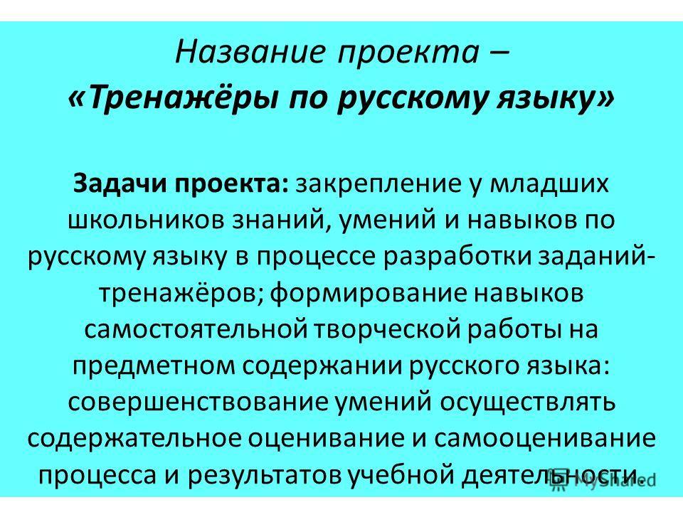 Название проекта – «Тренажёры по русскому языку» Задачи проекта: закрепление у младших школьников знаний, умений и навыков по русскому языку в процессе разработки заданий- тренажёров; формирование навыков самостоятельной творческой работы на предметн