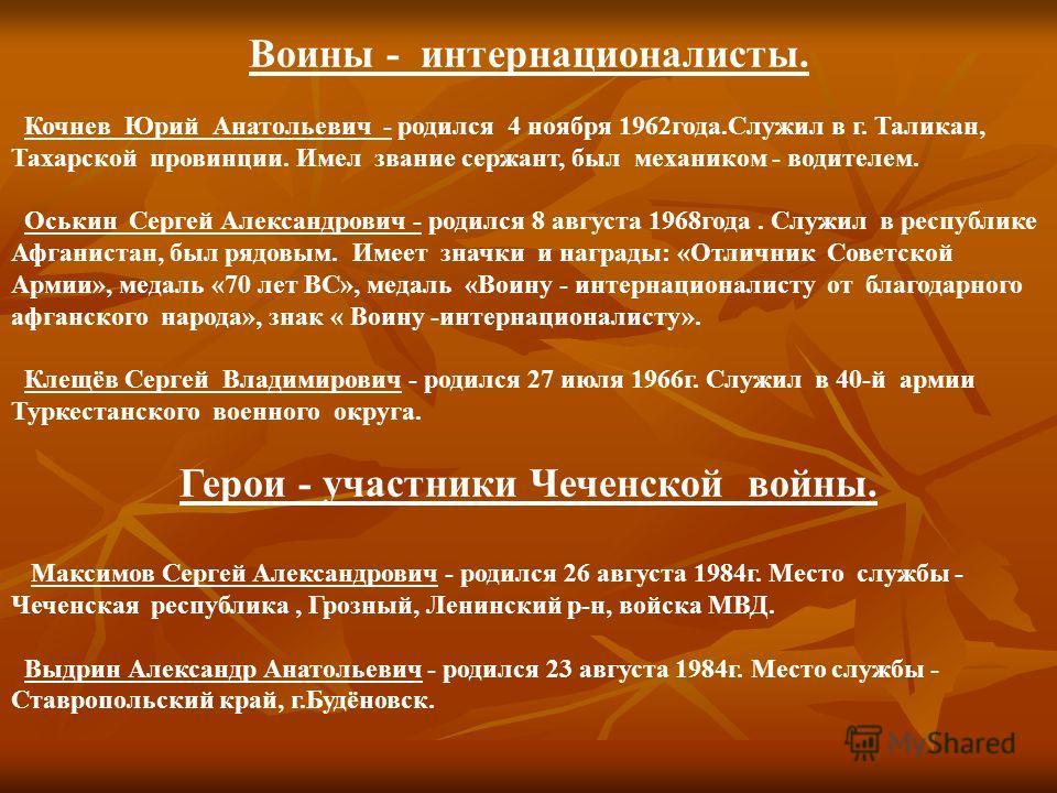 Воины - интернационалисты. Кочнев Юрий Анатольевич - родился 4 ноября 1962года.Служил в г. Таликан, Тахарской провинции. Имел звание сержант, был механиком - водителем. Оськин Сергей Александрович - родился 8 августа 1968года. Служил в республике Афг