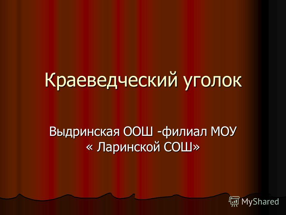 Краеведческий уголок Выдринская ООШ -филиал МОУ « Ларинской СОШ»