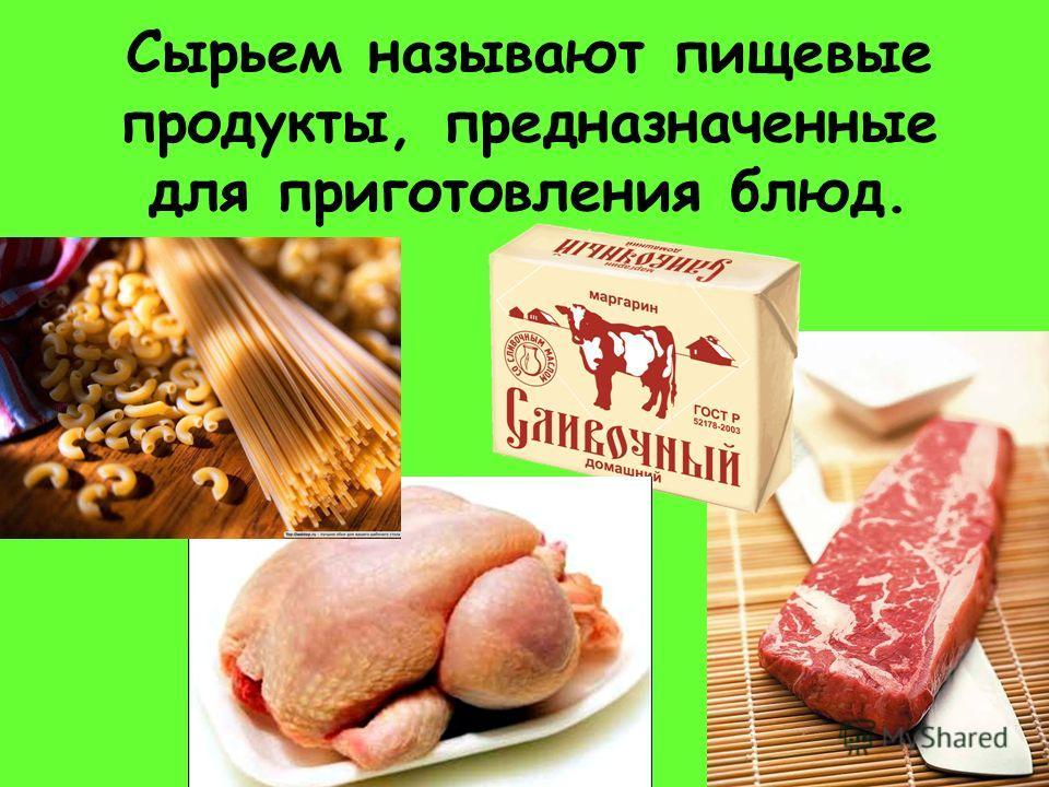 Сырьем называют пищевые продукты, предназначенные для приготовления блюд.