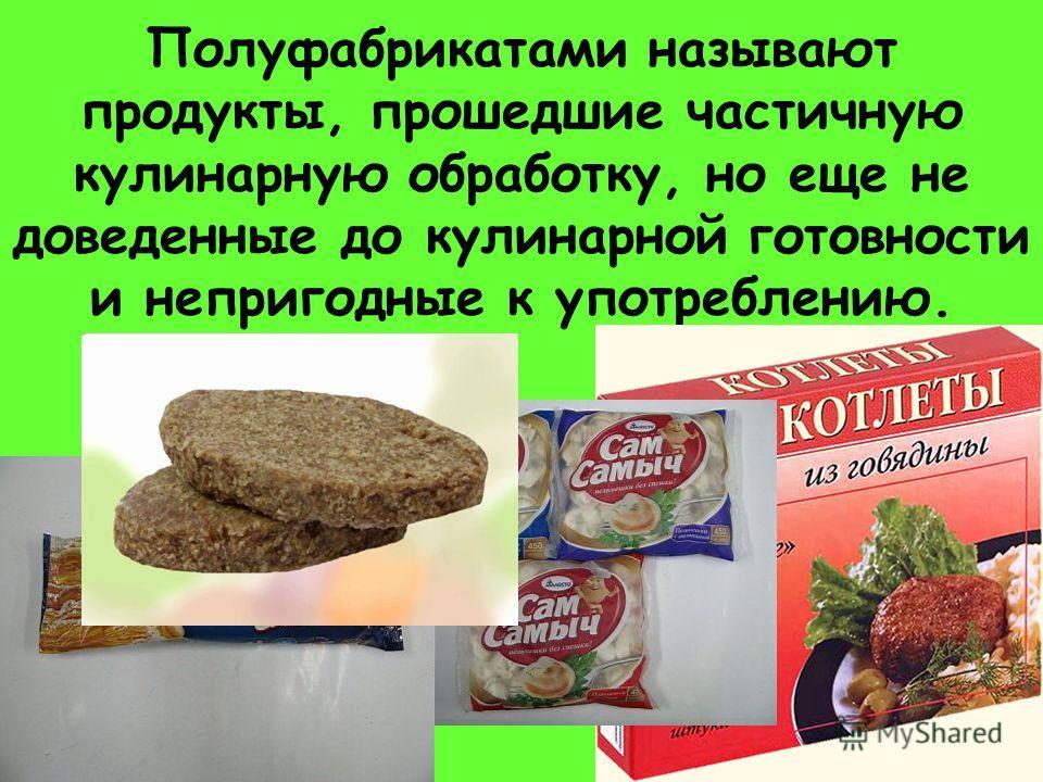 Полуфабрикатами называют продукты, прошедшие частичную кулинарную обработку, но еще не доведенные до кулинарной готовности и непригодные к употреблению.