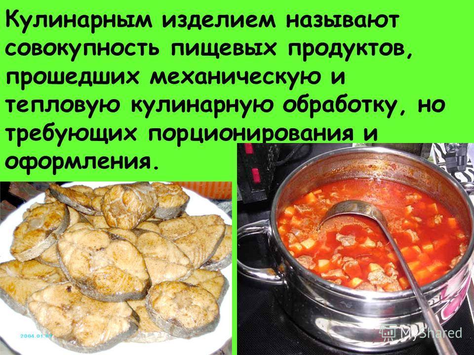 Кулинарным изделием называют совокупность пищевых продуктов, прошедших механическую и тепловую кулинарную обработку, но требующих порционирования и оформления.