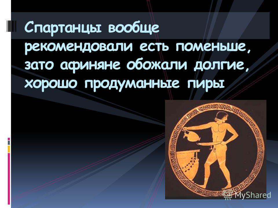 Спартанцы вообще рекомендовали есть поменьше, зато афиняне обожали долгие, хорошо продуманные пиры