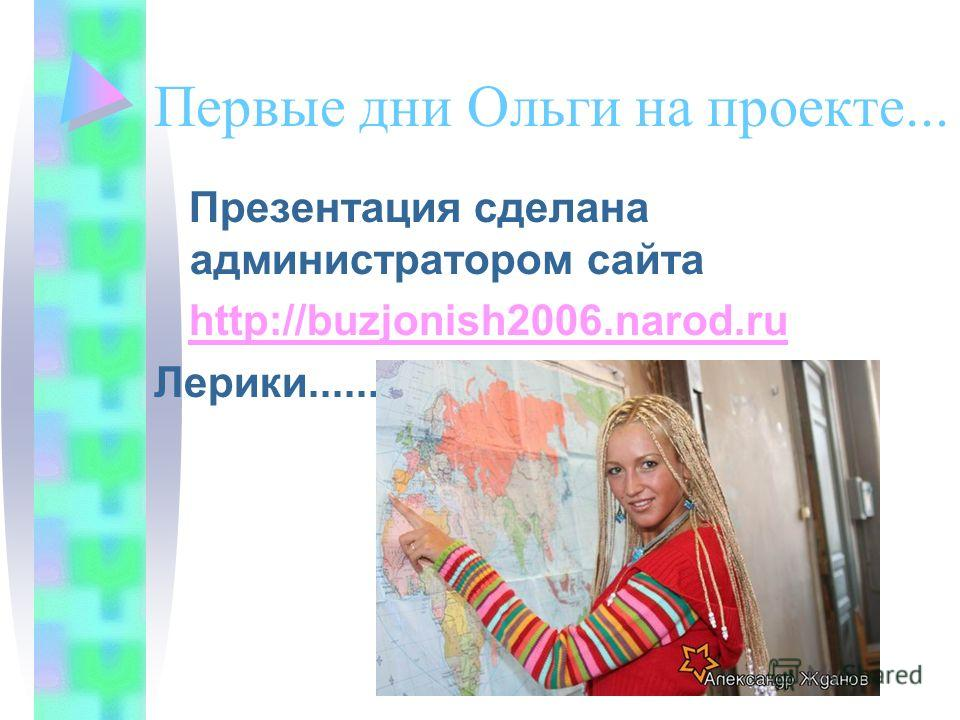 Первые дни Ольги на проекте... Презентация сделана администратором сайта http://buzjonish2006.narod.ru Лерики......