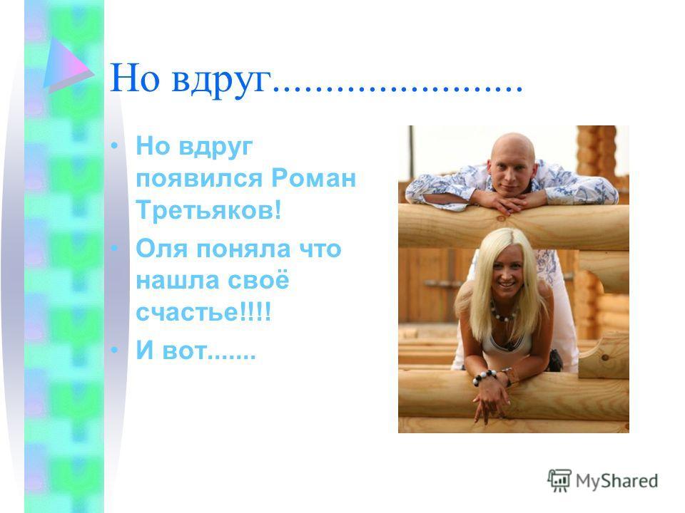 Но вдруг........................ Но вдруг появился Роман Третьяков! Оля поняла что нашла своё счастье!!!! И вот.......