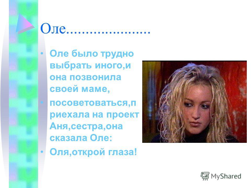 Оле...................... Оле было трудно выбрать иного,и она позвонила своей маме, посоветоваться,п риехала на проект Аня,сестра,она сказала Оле: Оля,открой глаза!