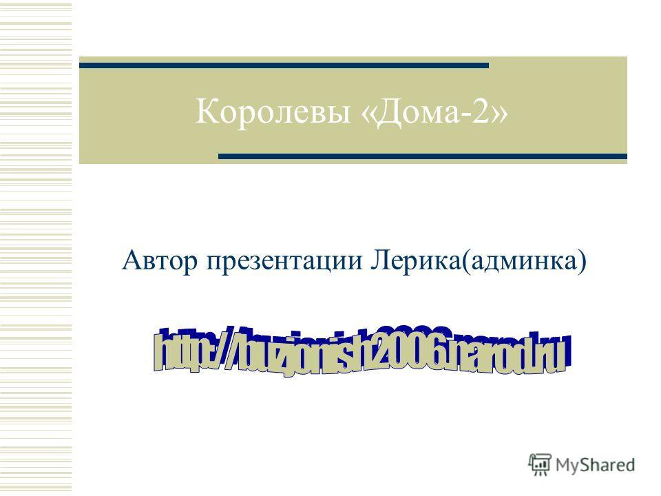 Королевы «Дома-2» Автор презентации Лерика(админка)