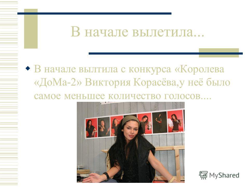 В начале вылетила... В начале вылтила с конкурса «Королева «ДоМа-2» Виктория Корасёва,у неё было самое меньшее количество голосов....