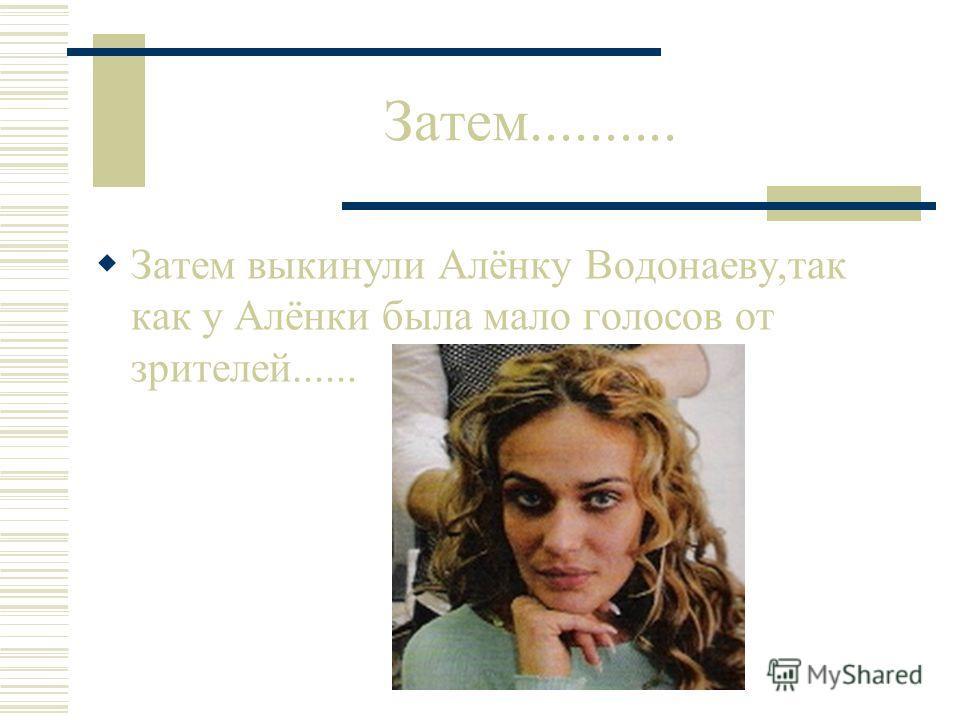 Затем.......... Затем выкинули Алёнку Водонаеву,так как у Алёнки была мало голосов от зрителей......