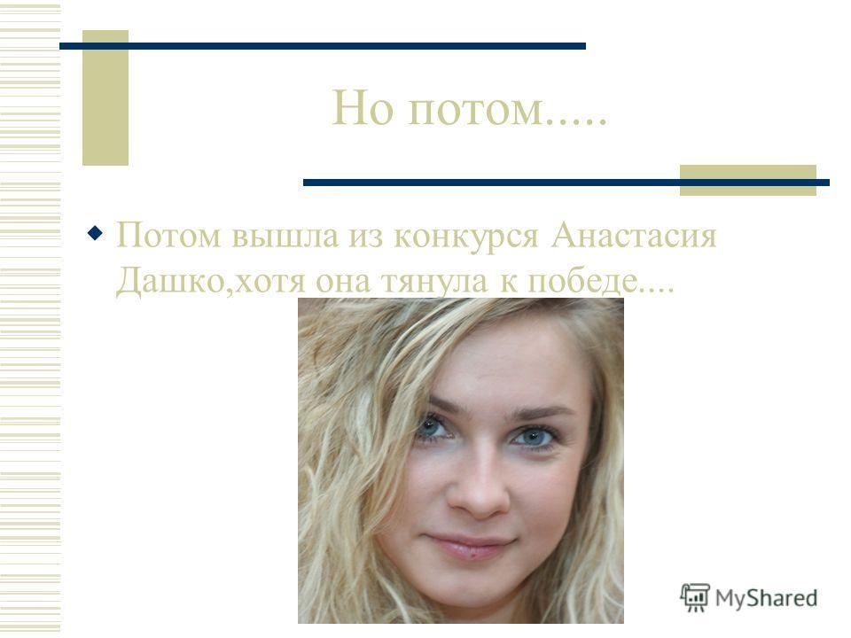Но потом..... Потом вышла из конкурся Анастасия Дашко,хотя она тянула к победе....