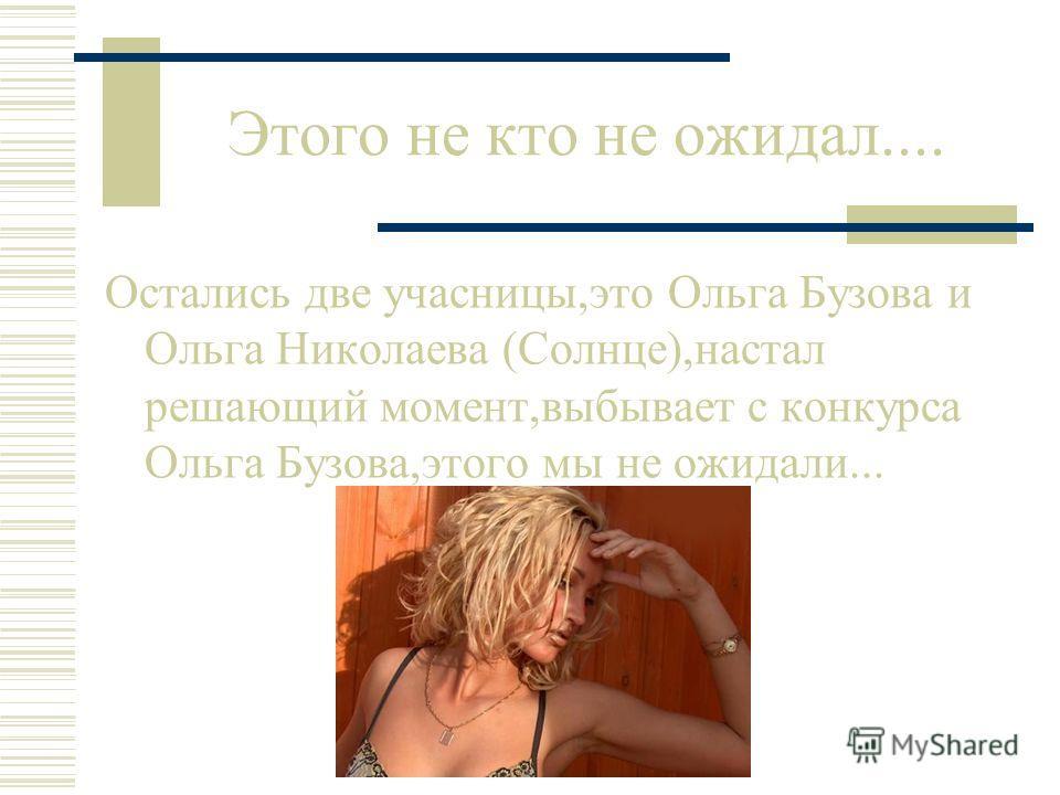 Этого не кто не ожидал.... Остались две учасницы,это Ольга Бузова и Ольга Николаева (Солнце),настал решающий момент,выбывает с конкурса Ольга Бузова,этого мы не ожидали...