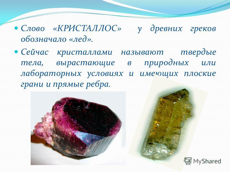 Слово «КРИСТАЛЛОС» у древних греков обозначало «лед». Сейчас кристаллами называют твердые тела, вырастающие в природных или лабораторных условиях и имеющих плоские грани и прямые ребра.