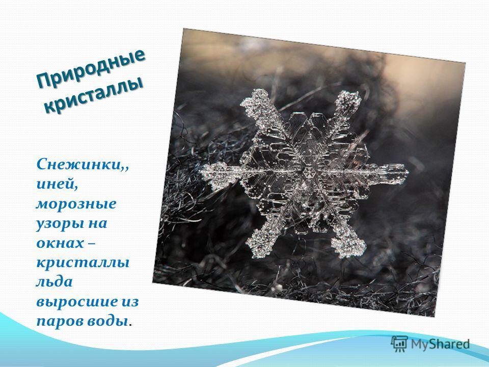 Природные кристаллы Снежинки,, иней, морозные узоры на окнах – кристаллы льда выросшие из паров воды.