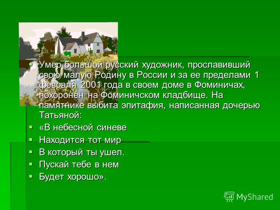 Умер большой русский художник, прославивший свою малую Родину в России и за ее пределами 1 февраля 2001 года в своем доме в Фоминичах, похоронен на Фоминичском кладбище. На памятнике выбита эпитафия, написанная дочерью Татьяной: Умер большой русский
