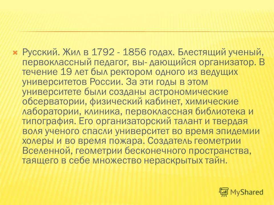 Русский. Жил в 1792 - 1856 годах. Блестящий ученый, первоклассный педагог, вы- дающийся организатор. В течение 19 лет был ректором одного из ведущих университетов России. За эти годы в этом университете были созданы астрономические обсерватории, физи