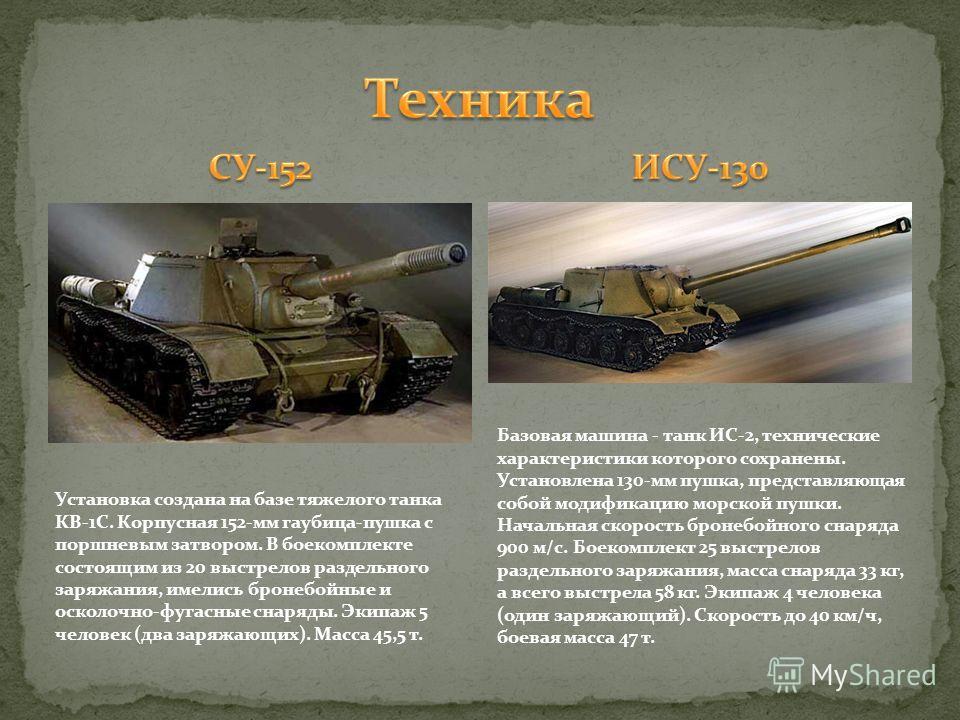 Установка создана на базе тяжелого танка КВ-1С. Корпусная 152-мм гаубица-пушка с поршневым затвором. В боекомплекте состоящим из 20 выстрелов раздельного заряжания, имелись бронебойные и осколочно-фугасные снаряды. Экипаж 5 человек (два заряжающих).