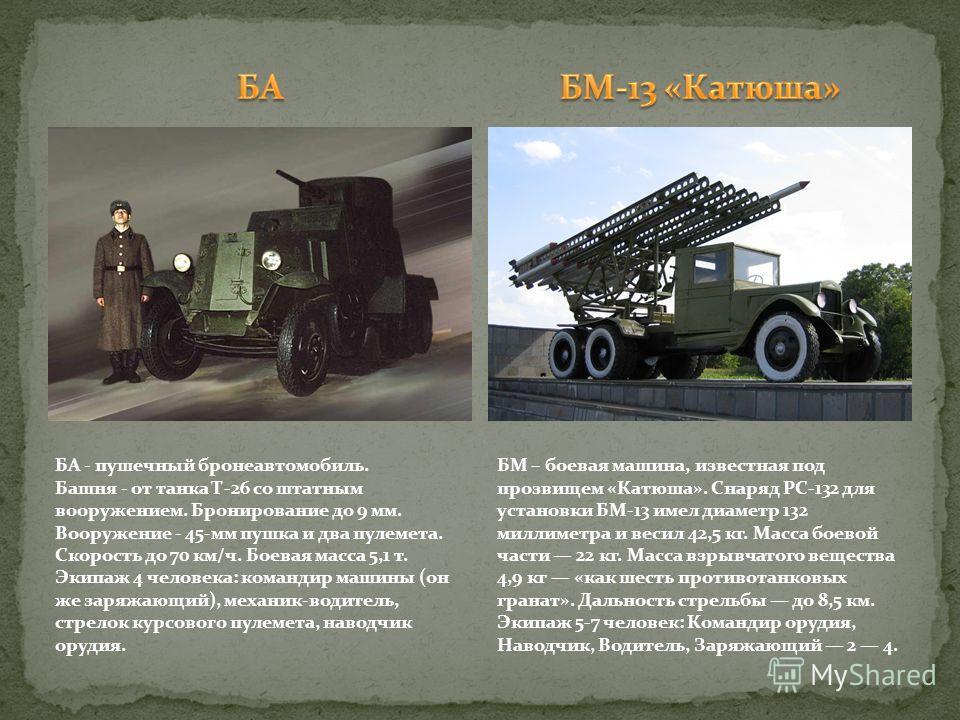 БА - пушечный бронеавтомобиль. Башня - от танка Т-26 со штатным вооружением. Бронирование до 9 мм. Вооружение - 45-мм пушка и два пулемета. Скорость до 70 км/ч. Боевая масса 5,1 т. Экипаж 4 человека: командир машины (он же заряжающий), механик-водите