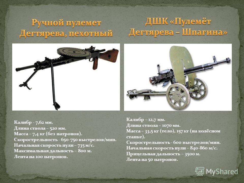 Калибр - 7,62 мм. Длина ствола – 520 мм. Масса – 7,4 кг (без патронов). Скорострельность - 650-750 выстрелов/мин. Начальная скорость пули – 735 м/с. Максимальная дальность – 800 м. Лента на 100 патронов. Калибр – 12,7 мм. Длина ствола – 1070 мм. Масс