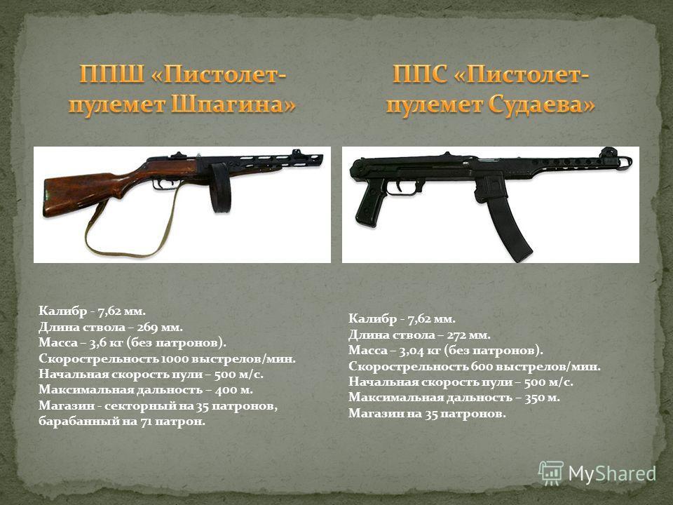 Калибр - 7,62 мм. Длина ствола – 269 мм. Масса – 3,6 кг (без патронов). Скорострельность 1000 выстрелов/мин. Начальная скорость пули – 500 м/с. Максимальная дальность – 400 м. Магазин - секторный на 35 патронов, барабанный на 71 патрон. Калибр - 7,62