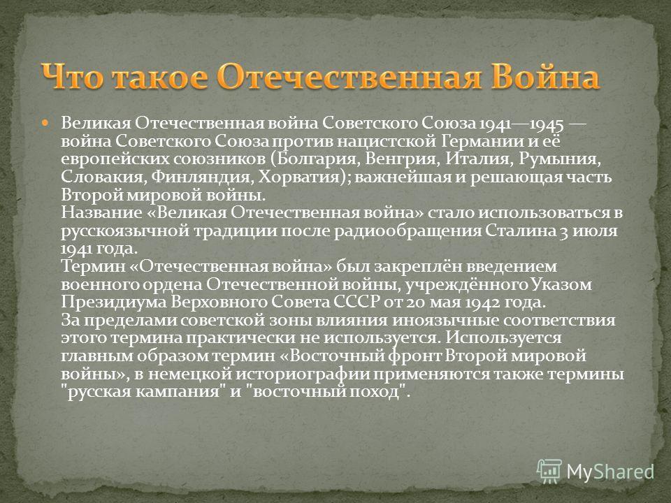 Великая Отечественная война Советского Союза 19411945 война Советского Союза против нацистской Германии и её европейских союзников (Болгария, Венгрия, Италия, Румыния, Словакия, Финляндия, Хорватия); важнейшая и решающая часть Второй мировой войны. Н