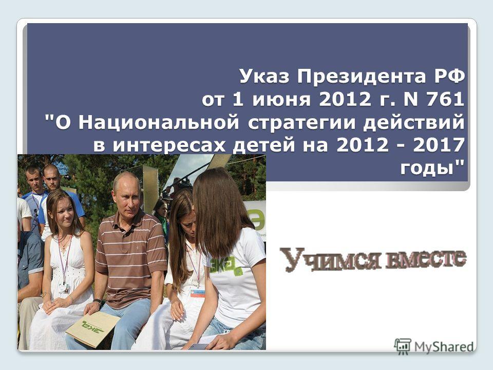 Указ Президента РФ от 1 июня 2012 г. N 761 О Национальной стратегии действий в интересах детей на 2012 - 2017 годы
