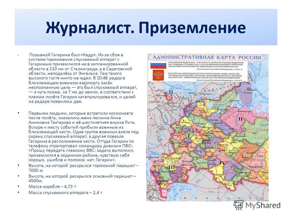 Журналист. Приземление Позывной Гагарина был «Кедр». Из-за сбоя в системе торможения спускаемый аппарат с Гагариным приземлился не в запланированной области в 110 км от Сталинграда, а в Саратовской области, неподалёку от Энгельса. Там такого высокого