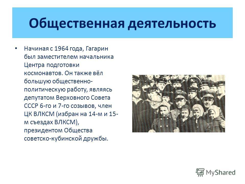 Общественная деятельность Начиная с 1964 года, Гагарин был заместителем начальника Центра подготовки космонавтов. Он также вёл большую общественно- политическую работу, являясь депутатом Верховного Совета СССР 6-го и 7-го созывов, член ЦК ВЛКСМ (избр