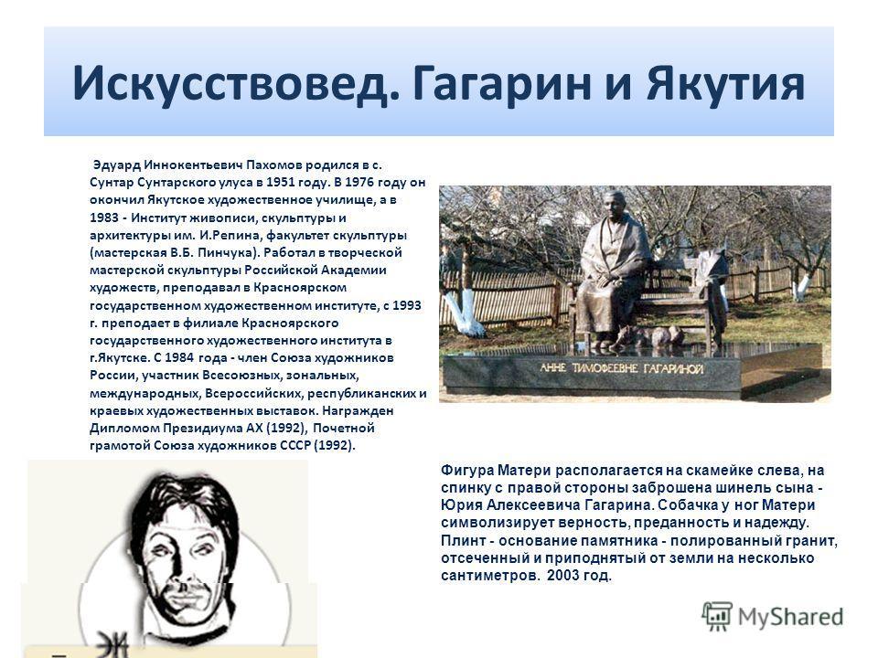 Искусствовед. Гагарин и Якутия Эдуард Иннокентьевич Пахомов родился в с. Сунтар Сунтарского улуса в 1951 году. В 1976 году он окончил Якутское художественное училище, а в 1983 - Институт живописи, скульптуры и архитектуры им. И.Репина, факультет скул