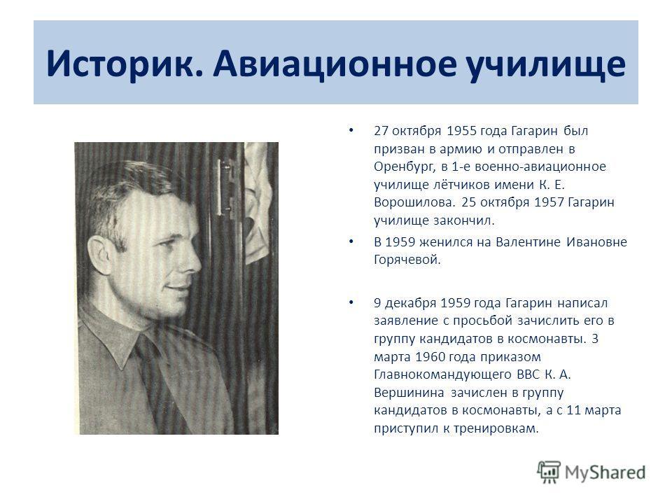 Историк. Авиационное училище 27 октября 1955 года Гагарин был призван в армию и отправлен в Оренбург, в 1-е военно-авиационное училище лётчиков имени К. Е. Ворошилова. 25 октября 1957 Гагарин училище закончил. В 1959 женился на Валентине Ивановне Гор
