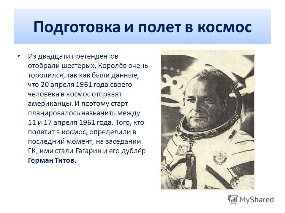Подготовка и полет в космос Из двадцати претендентов отобрали шестерых, Королёв очень торопился, так как были данные, что 20 апреля 1961 года своего человека в космос отправят американцы. И поэтому старт планировалось назначить между 11 и 17 апреля 1