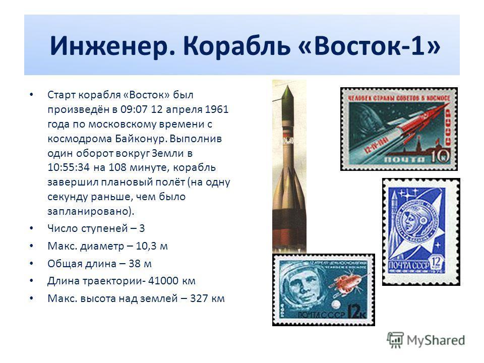 Инженер. Корабль «Восток-1» Старт корабля «Восток» был произведён в 09:07 12 апреля 1961 года по московскому времени с космодрома Байконур. Выполнив один оборот вокруг Земли в 10:55:34 на 108 минуте, корабль завершил плановый полёт (на одну секунду р