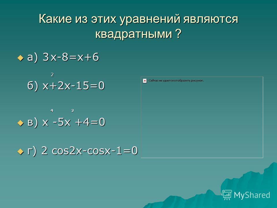 Какие из этих уравнений являются квадратными ? а) 3 х-8=х+6 а) 3 х-8=х+6 2 б) х+2х-15=0 2 б) х+2х-15=0 4 2 4 2 в) х -5х +4=0 в) х -5х +4=0 г) 2 cos2x-cosx-1=0 г) 2 cos2x-cosx-1=0