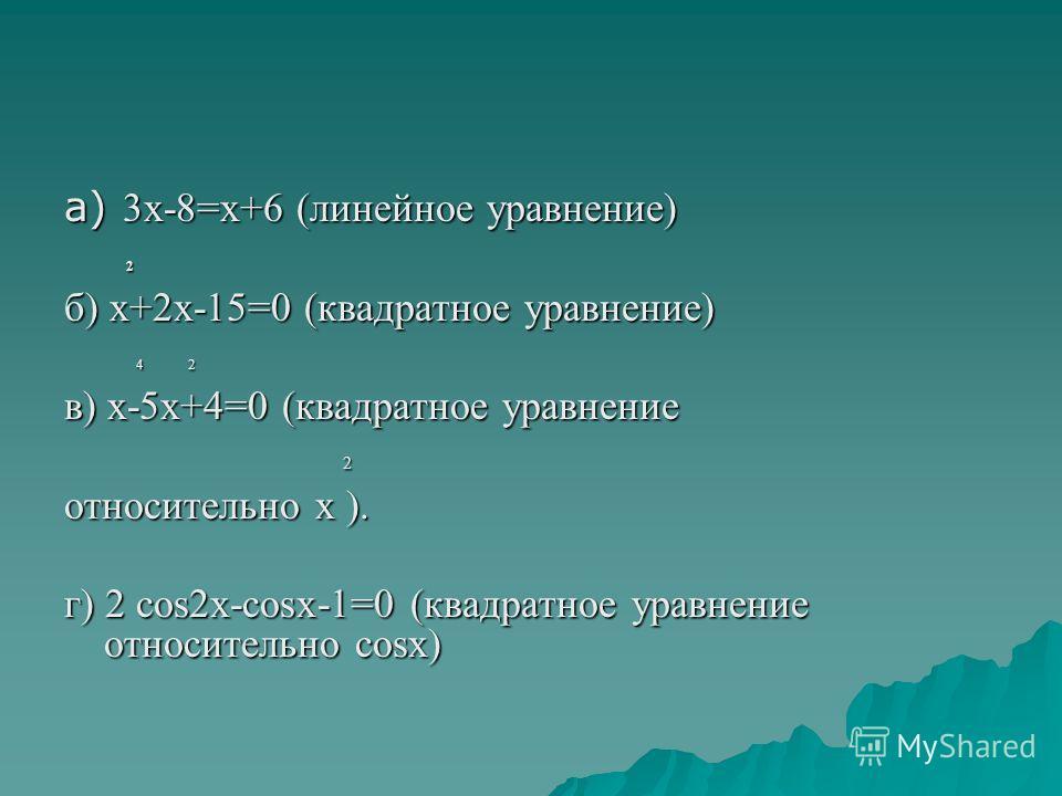а) 3х-8=х+6 (линейное уравнение) 2 б) х+2х-15=0 (квадратное уравнение) 4 2 4 2 в) х-5х+4=0 (квадратное уравнение 2 относительно х ). г) 2 cos2x-cosx-1=0 (квадратное уравнение относительно cosx)