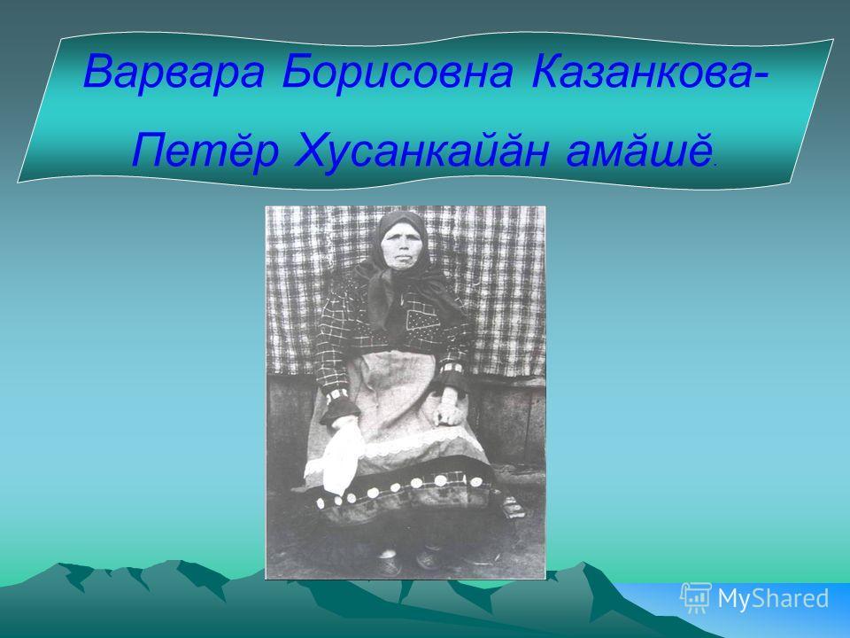 Варвара Борисовна Казанкова- Петĕр Хусанкайăн амăшĕ.