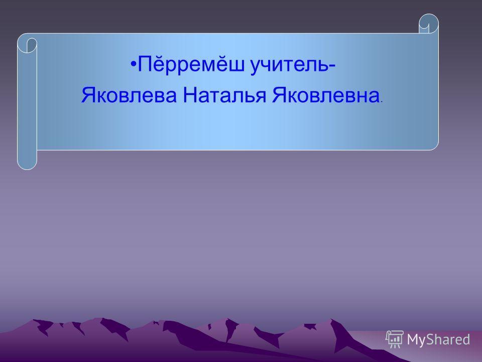 Пĕрремĕш учитель- Яковлева Наталья Яковлевна.