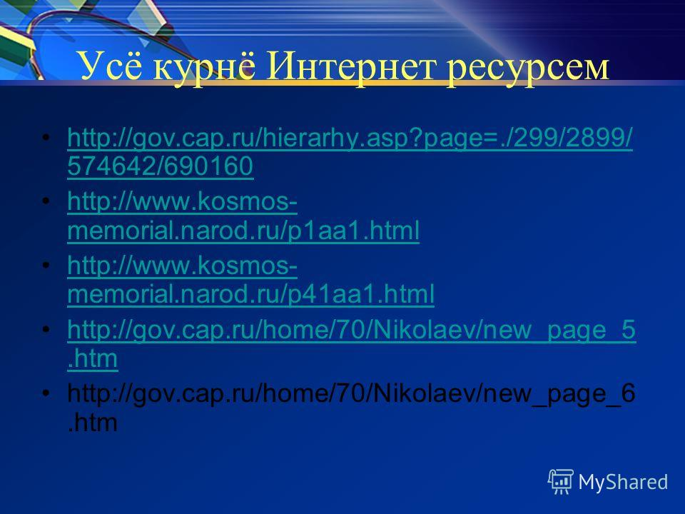 Усё курнё Интернет ресурсем http://gov.cap.ru/hierarhy.asp?page=./299/2899/ 574642/690160http://gov.cap.ru/hierarhy.asp?page=./299/2899/ 574642/690160 http://www.kosmos- memorial.narod.ru/p1aa1.htmlhttp://www.kosmos- memorial.narod.ru/p1aa1.html http