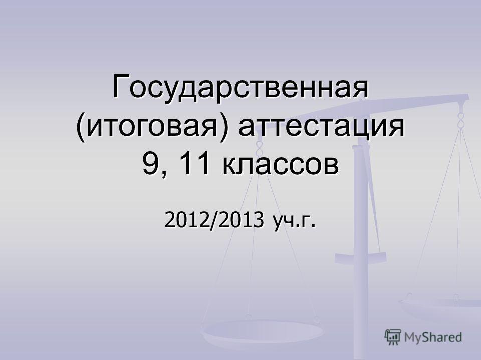 Государственная (итоговая) аттестация 9, 11 классов 2012/2013 уч.г.