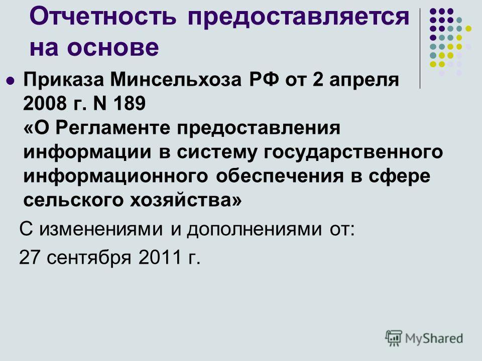 Отчетность предоставляется на основе Приказа Минсельхоза РФ от 2 апреля 2008 г. N 189 «О Регламенте предоставления информации в систему государственного информационного обеспечения в сфере сельского хозяйства» C изменениями и дополнениями от: 27 сент