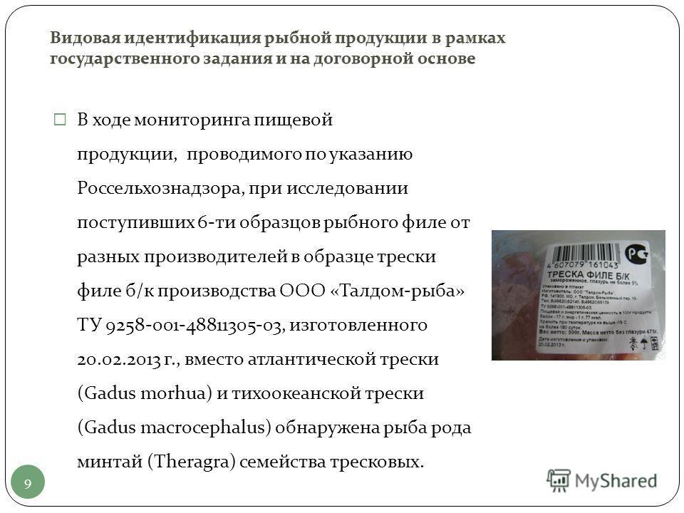 9 В ходе мониторинга пищевой продукции, проводимого по указанию Россельхознадзора, при исследовании поступивших 6-ти образцов рыбного филе от разных производителей в образце трески филе б/к производства ООО «Талдом-рыба» ТУ 9258-001-48811305-03, изго