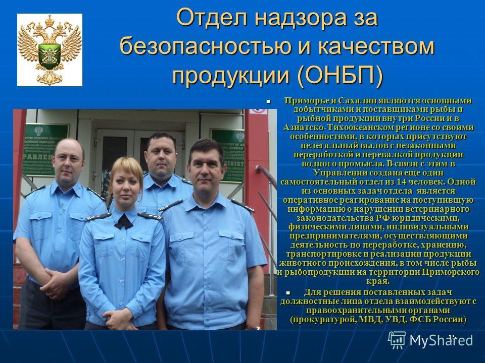 15 Отдел надзора за безопасностью и качеством продукции (ОНБП) Приморье и Сахалин являются основными добытчиками и поставщиками рыбы и рыбной продукции внутри России и в Азиатско-Тихоокеанском регионе со своими особенностями, в которых присутствуют н